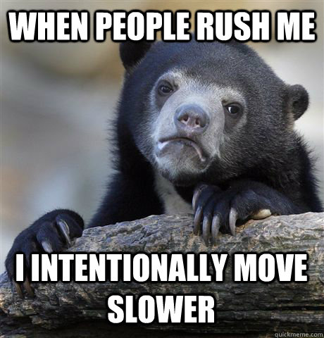 when people rush me i intentionally move slower - Confession Bear