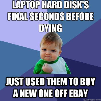 laptop hard disks final seconds before dying just used them - Success Kid