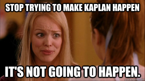 stop trying to make kaplan happen its not going to happen - Reginageorge