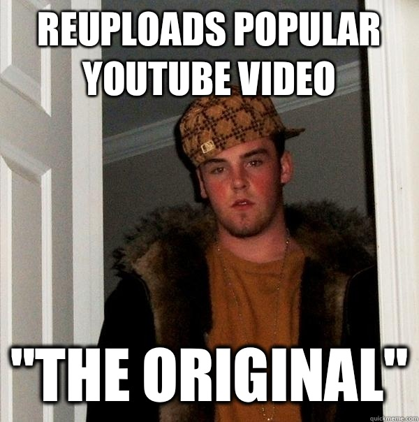 Reuploads popular youtube video The Original - Scumbag Steve