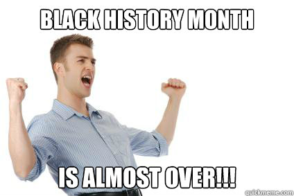 black history month is almost over - Excited White Guy