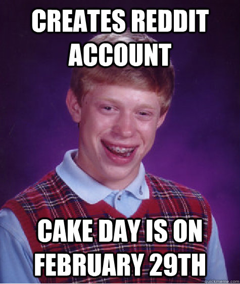 creates reddit account cake day is on february 29th - BadLuckBrian