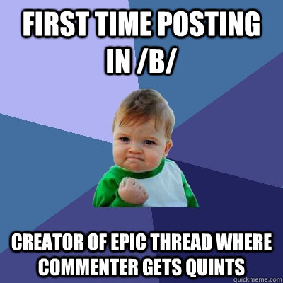 first time posting in b creator of epic thread where comm - Success Kid