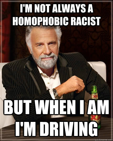im not always a homophobic racist but when i am im driving - The Most Interesting Man In The World