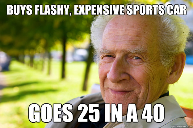 buys flashy expensive sports car goes 25 in a 40 - Old People Logic
