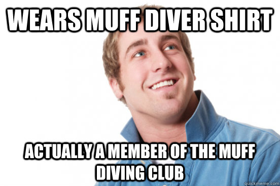 wears muff diver shirt actually a member of the muff diving - Misunderstood douchebag