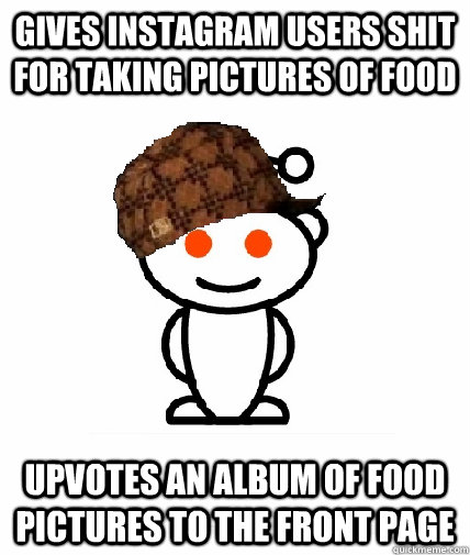gives instagram users shit for taking pictures of food upvot - Scumbag Redditor