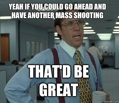Yeah if you could go ahead and have another mass shooting Th - Bill Lumbergh