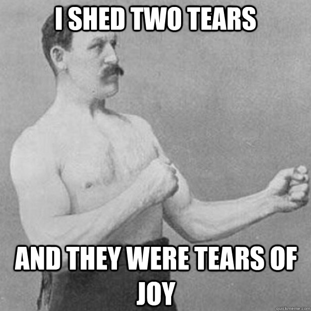 i shed two tears and they were tears of joy - overly manly man