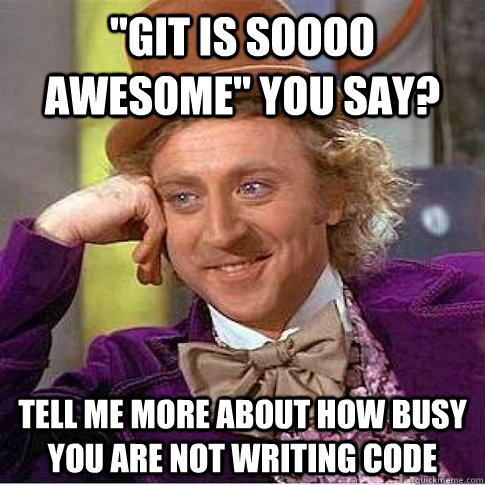 git is soooo awesome you say tell me more about how busy  - Condescending Willy Wonka