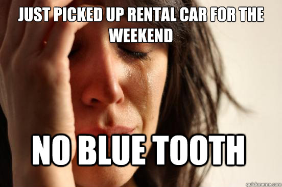 just picked up rental car for the weekend no blue tooth - FirstWorldProblems