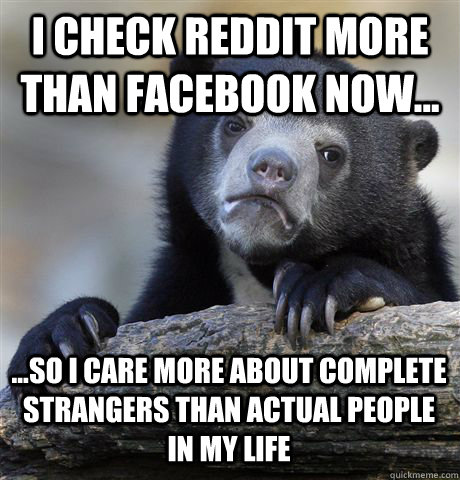i check reddit more than facebook now so i care more a - Confession Bear