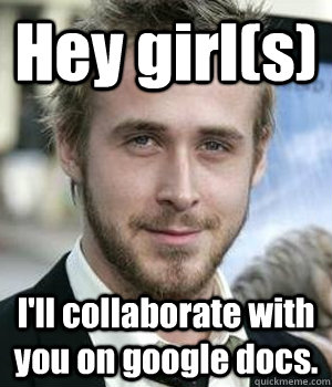 hey girls ill collaborate with you on google docs - Ryan gosling