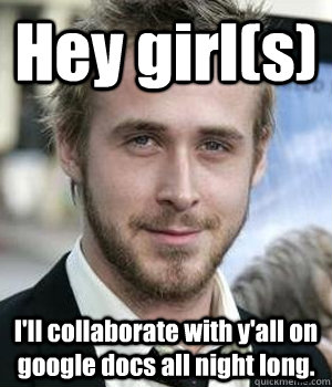 hey girls ill collaborate with yall on google docs all n - Ryan gosling