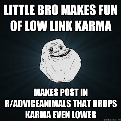 little bro makes fun of low link karma makes post in radvic - Forever Alone