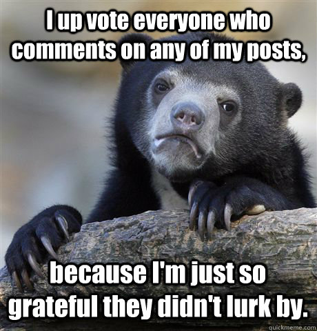 i up vote everyone who comments on any of my posts because  - Confession Bear