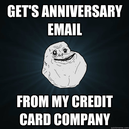gets anniversary email from my credit card company - Forever Alone