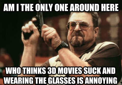 am i the only one around here who thinks 3d movies suck and  - Am I the only one