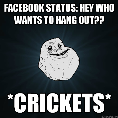 facebook status hey who wants to hang out crickets - Forever Alone