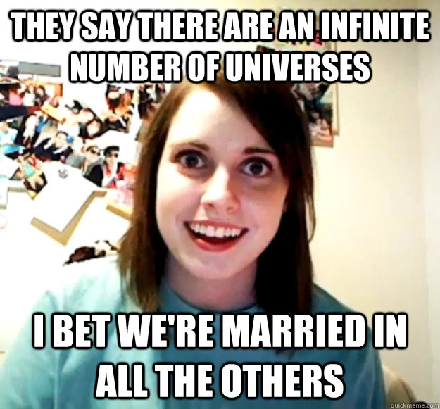 they say there are an infinite number of universes i bet we - Overly Attached Girlfriend
