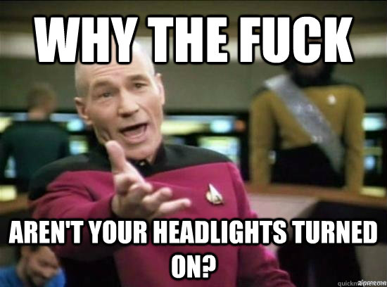 why the fuck arent your headlights turned on - Annoyed Picard HD