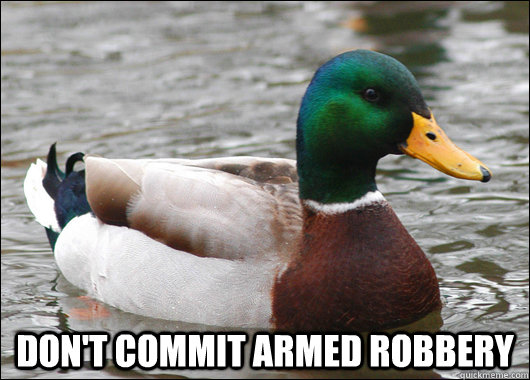 dont commit armed robbery  - Actual Advice Mallard