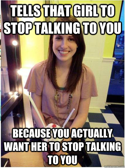 tells that girl to stop talking to you because you actually  - Misunderstood Girlfriend
