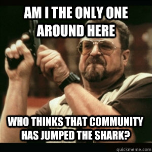 am i the only one around here who thinks that community has  - AM I THE ONLY ONE AROUND HERE