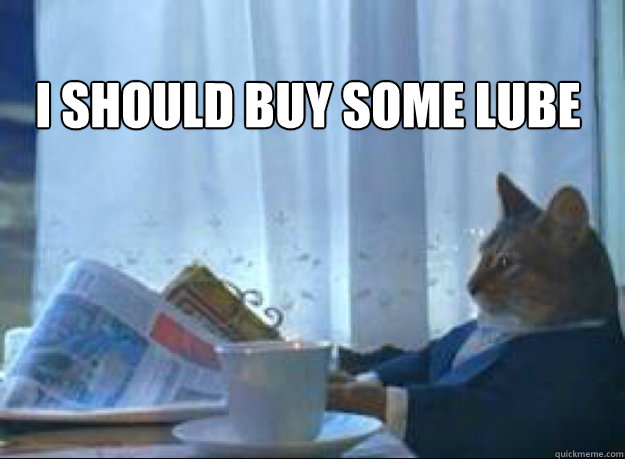i should buy some lube  - I should buy a boat cat