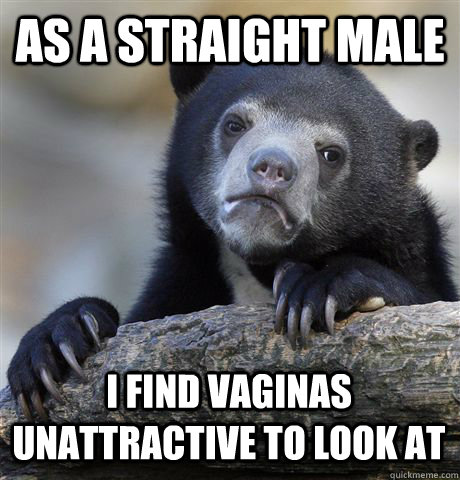 as a straight male i find vaginas unattractive to look at - Confession Bear