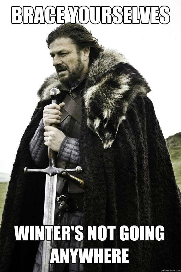brace yourselves winters not going anywhere - Winter is coming
