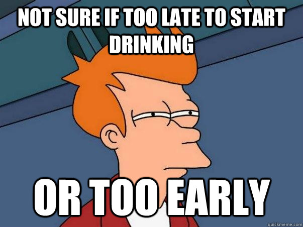 not sure if too late to start drinking or too early - Not sure Fry
