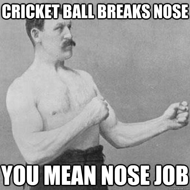 cricket ball breaks nose you mean nose job - overly manly man