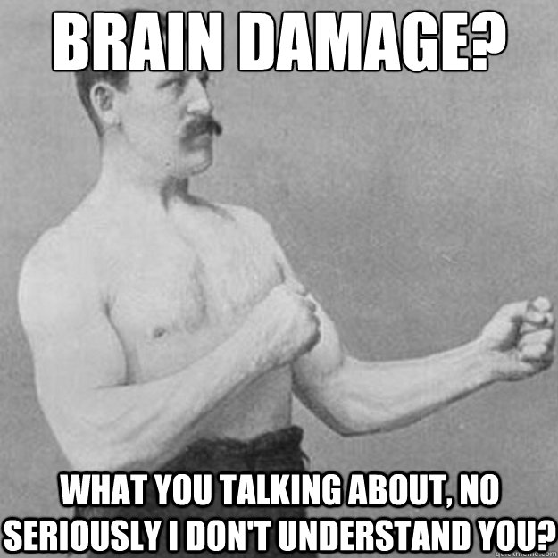 brain damage what you talking about no seriously i dont u - overly manly man