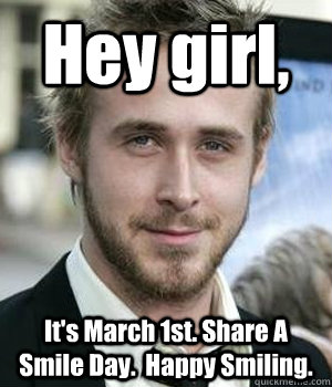 hey girl its march 1st share a smile day happy smiling - Ryan gosling