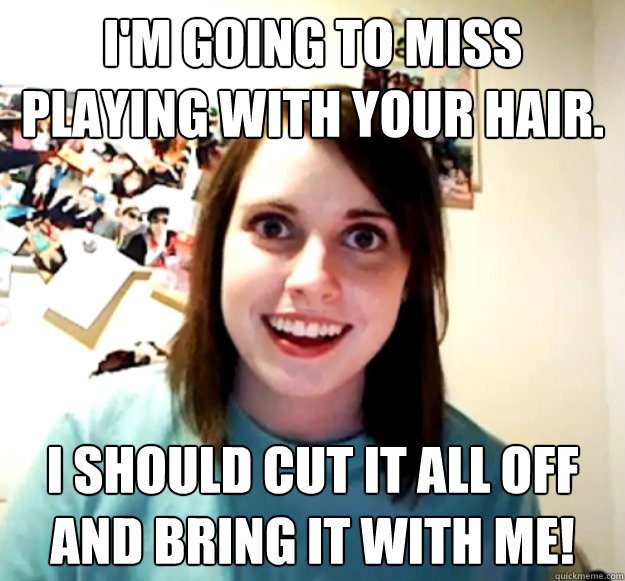im going to miss playing with your hair i should cut it al - Overly Attached Girlfriend