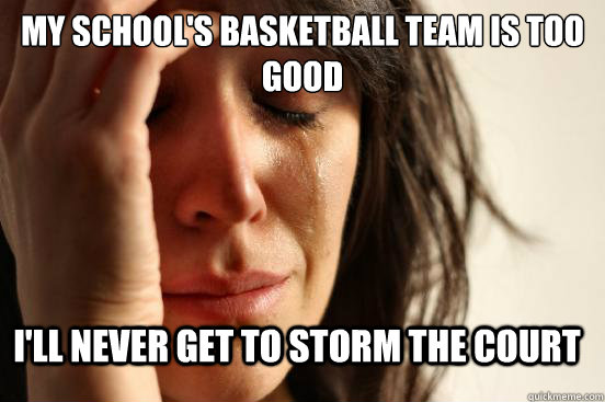 my schools basketball team is too good ill never get to st - FirstWorldProblems