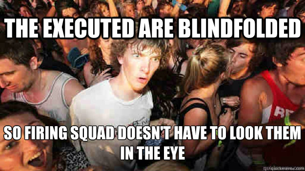 the executed are blindfolded so firing squad doesnt have t - Sudden Clarity Clarence