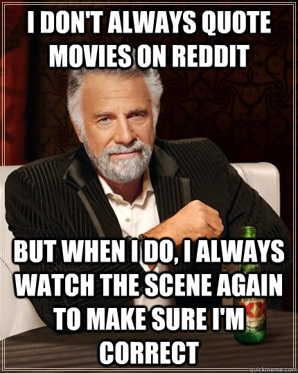 i dont always quote movies on reddit but when i do i alway - The Most Interesting Man In The World
