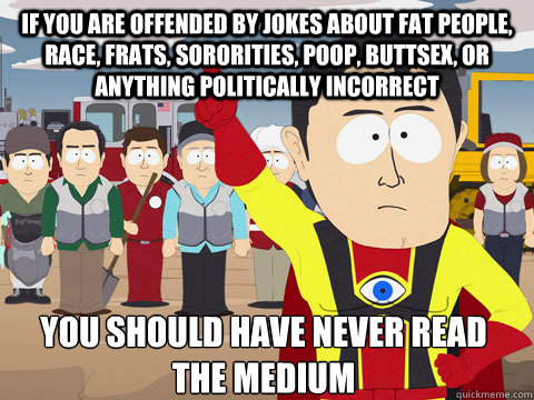 if you are offended by jokes about fat people race frats  - Captain Hindsight