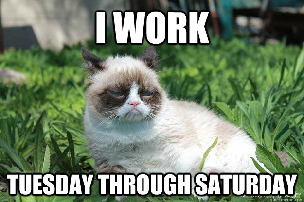 i work tuesday through saturday -