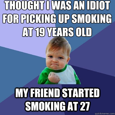 thought i was an idiot for picking up smoking at 19 years ol - Success Kid