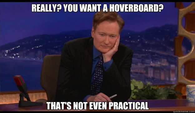 really you want a hoverboard thats not even practical - Cynical Talk Show Host