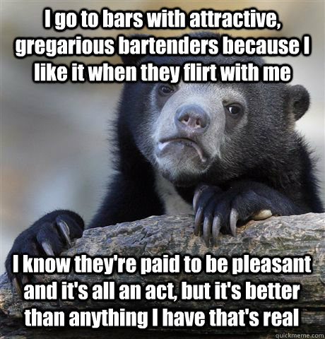 i go to bars with attractive gregarious bartenders because  - Confession Bear