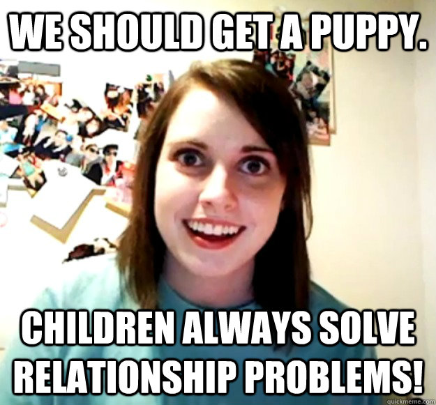 we should get a puppy children always solve relationship pr - Overly Attached Girlfriend