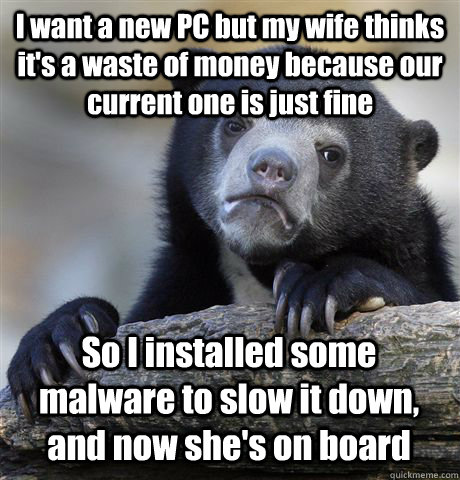 i want a new pc but my wife thinks its a waste of money bec - Confession Bear