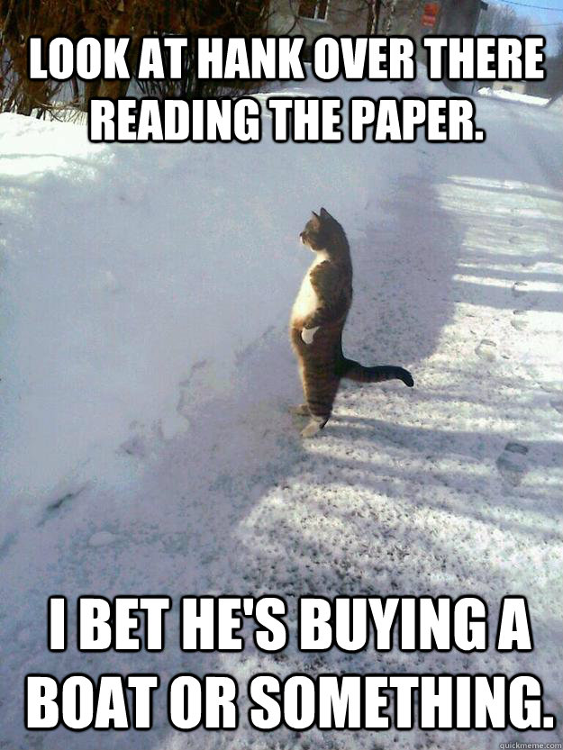 look at hank over there reading the paper i bet hes buying - CatSnowbank