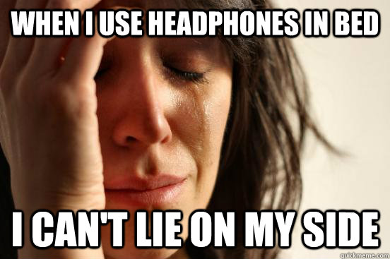 when i use headphones in bed i cant lie on my side - First World Problems