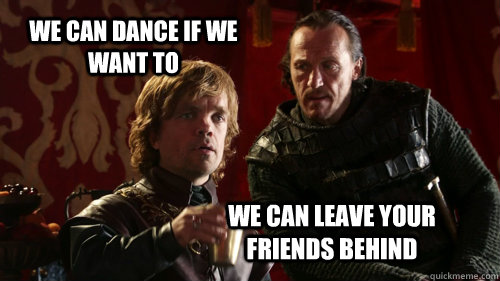 we can dance if we want to we can leave your friends behind -