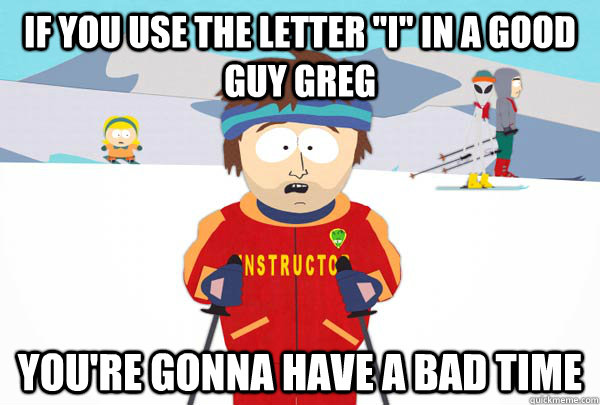 if you use the letter i in a good guy greg youre gonna ha - SuperCoolSkiInstructor